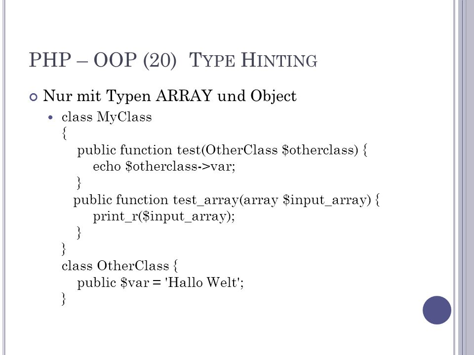 PHP – OOP (20) T YPE H INTING Nur mit Typen ARRAY und Object class MyClass { public function test(OtherClass $otherclass) { echo $otherclass->var; } public function test_array(array $input_array) { print_r($input_array); } } class OtherClass { public $var = Hallo Welt ; }