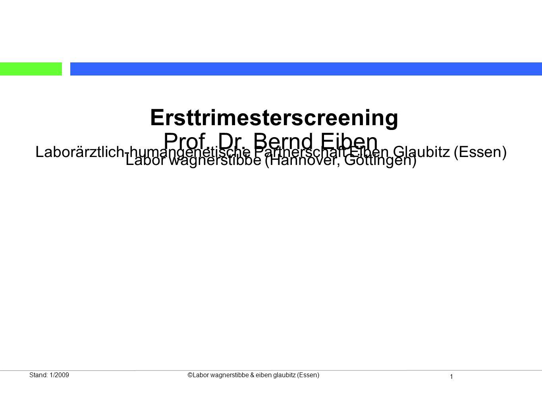 1 Stand: 1/2009©Labor wagnerstibbe & eiben glaubitz (Essen) Ersttrimesterscreening Prof. Dr. Bernd Eiben Laborärztlich-humangenetische Partnerschaft E