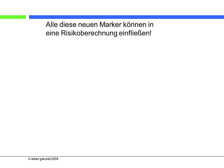 © eiben glaubitz 2008 Alle diese neuen Marker können in eine Risikoberechnung einfließen!