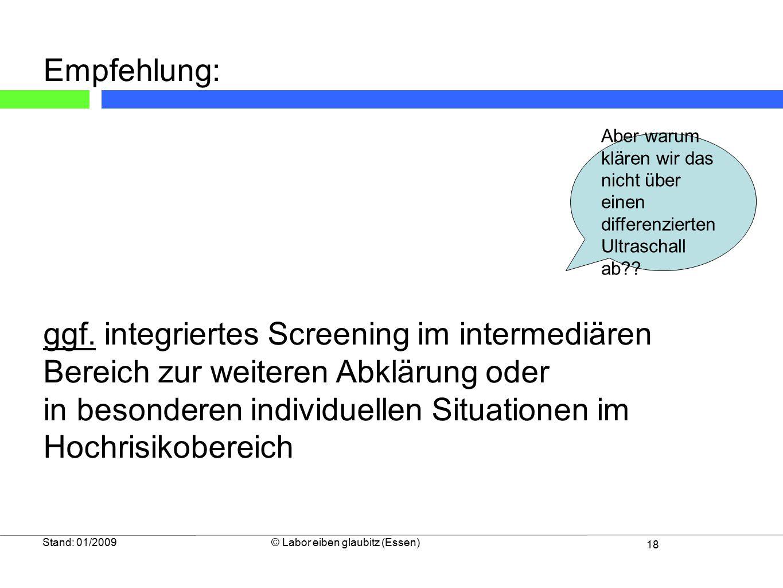 18 Stand: 01/2009© Labor eiben glaubitz (Essen) Empfehlung: ggf. integriertes Screening im intermediären Bereich zur weiteren Abklärung oder in besond