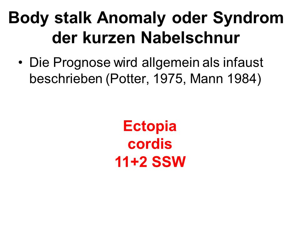 Body stalk Anomaly oder Syndrom der kurzen Nabelschnur Die Prognose wird allgemein als infaust beschrieben (Potter, 1975, Mann 1984) Ectopia cordis 11