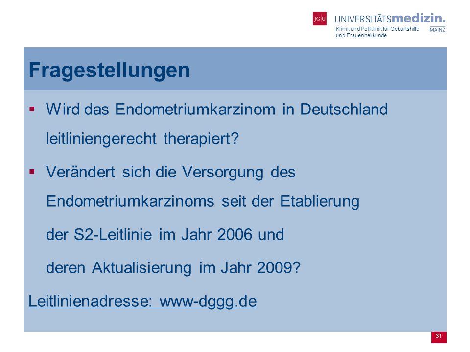 Klinik und Poliklinik für Geburtshilfe und Frauenheilkunde 31 Fragestellungen  Wird das Endometriumkarzinom in Deutschland leitliniengerecht therapie