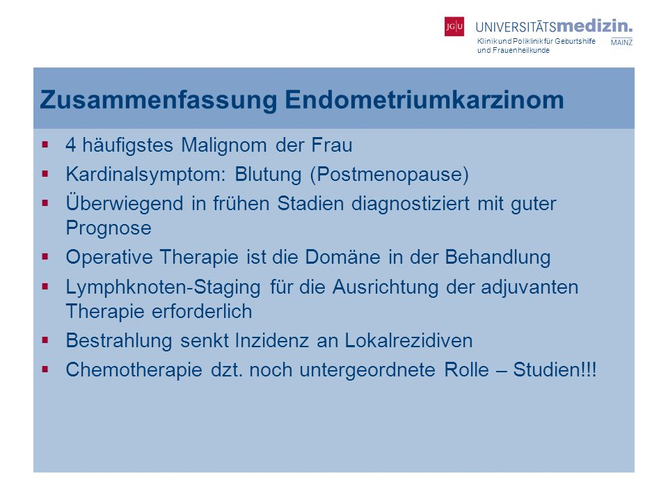 Klinik und Poliklinik für Geburtshilfe und Frauenheilkunde Zusammenfassung Endometriumkarzinom  4 häufigstes Malignom der Frau  Kardinalsymptom: Blu