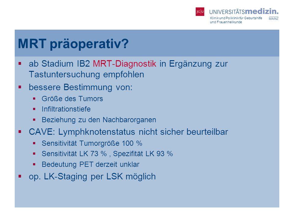 Klinik und Poliklinik für Geburtshilfe und Frauenheilkunde MRT präoperativ?  ab Stadium IB2 MRT-Diagnostik in Ergänzung zur Tastuntersuchung empfohle