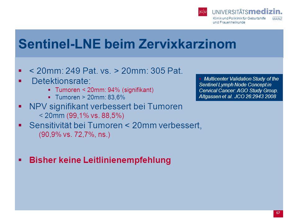 Klinik und Poliklinik für Geburtshilfe und Frauenheilkunde 57 Sentinel-LNE beim Zervixkarzinom  20mm: 305 Pat.  Detektionsrate:  Tumoren < 20mm: 94