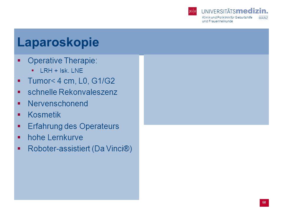 Klinik und Poliklinik für Geburtshilfe und Frauenheilkunde 58 Laparoskopie  Operative Therapie:  LRH + lsk. LNE  Tumor< 4 cm, L0, G1/G2  schnelle