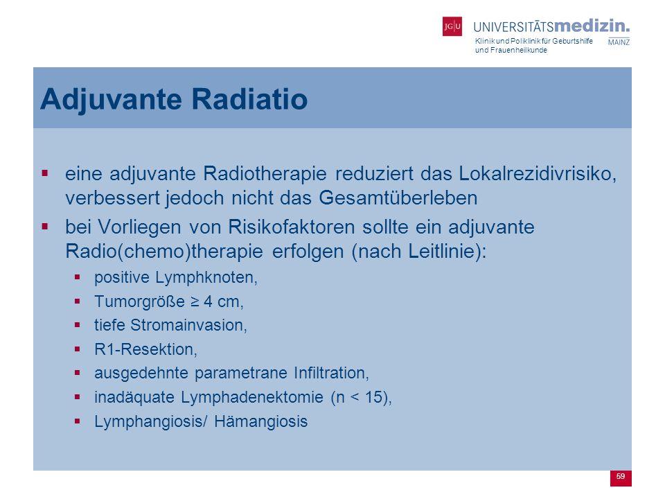 Klinik und Poliklinik für Geburtshilfe und Frauenheilkunde 59 Adjuvante Radiatio  eine adjuvante Radiotherapie reduziert das Lokalrezidivrisiko, verb