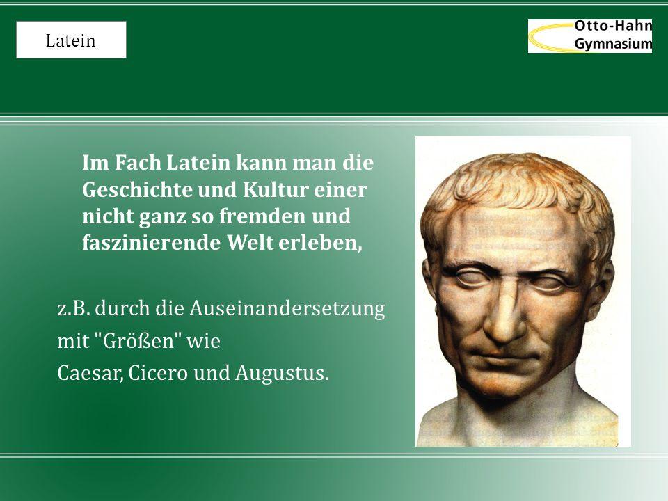 Latein Im Fach Latein kann man die Geschichte und Kultur einer nicht ganz so fremden und faszinierende Welt erleben, z.B. durch die Auseinandersetzung
