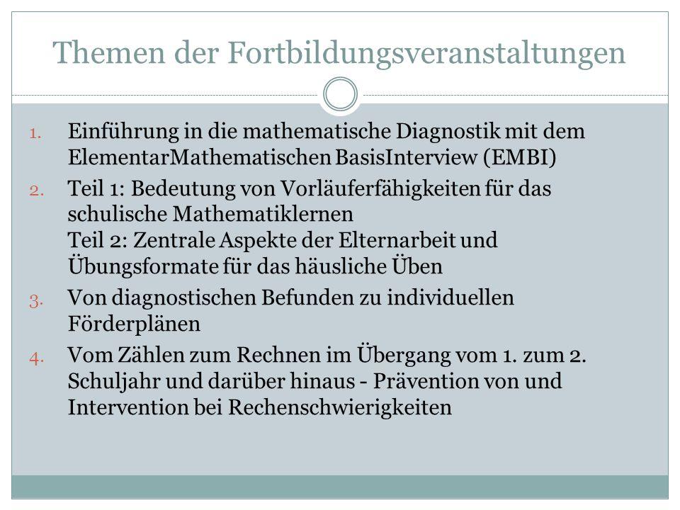 Themen der Fortbildungsveranstaltungen 1. Einführung in die mathematische Diagnostik mit dem ElementarMathematischen BasisInterview (EMBI) 2. Teil 1: