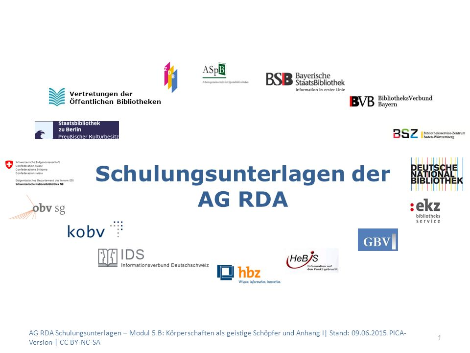Schulungsunterlagen der AG RDA 1 Vertretungen der Öffentlichen Bibliotheken AG RDA Schulungsunterlagen – Modul 5 B: Körperschaften als geistige Schöpfer und Anhang I| Stand: 09.06.2015 PICA- Version | CC BY-NC-SA