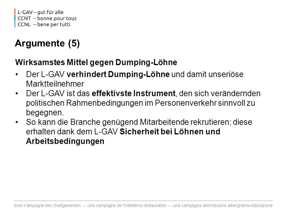 Argumente (5) Wirksamstes Mittel gegen Dumping-Löhne Der L-GAV verhindert Dumping-Löhne und damit unseriöse Marktteilnehmer Der L-GAV ist das effektivste Instrument, den sich verändernden politischen Rahmenbedingungen im Personenverkehr sinnvoll zu begegnen.