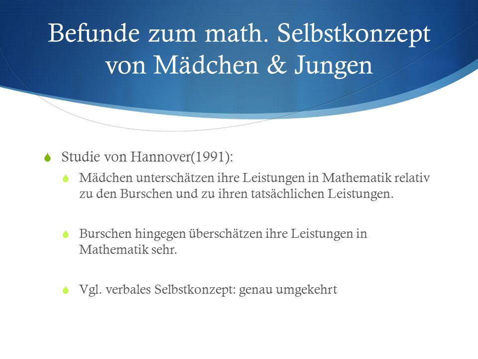 Befunde zum math. Selbstkonzept von Mädchen & Jungen  Studie von Hannover(1991):  Mädchen unterschätzen ihre Leistungen in Mathematik relativ zu den