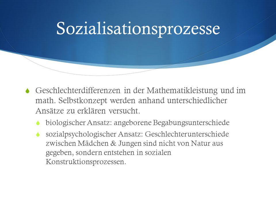Sozialisationsprozesse  Geschlechterdifferenzen in der Mathematikleistung und im math. Selbstkonzept werden anhand unterschiedlicher Ansätze zu erklä