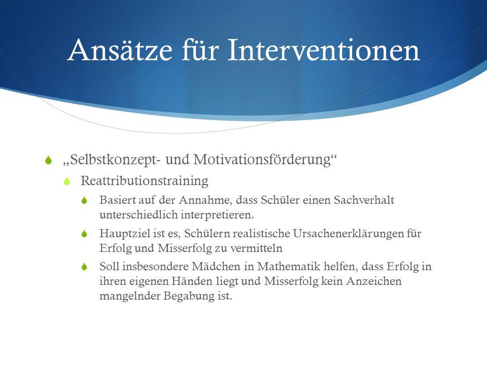"""Ansätze für Interventionen  """"Selbstkonzept- und Motivationsförderung""""  Reattributionstraining  Basiert auf der Annahme, dass Schüler einen Sachverh"""