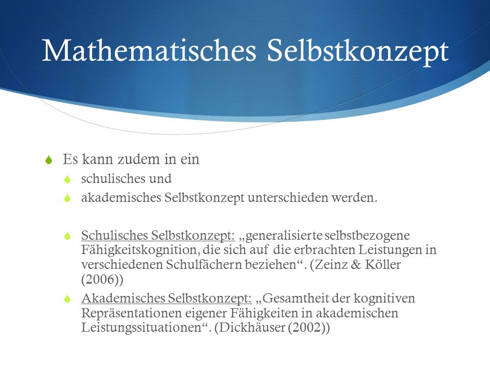 Mathematisches Selbstkonzept  Es kann zudem in ein  schulisches und  akademisches Selbstkonzept unterschieden werden.  Schulisches Selbstkonzept: