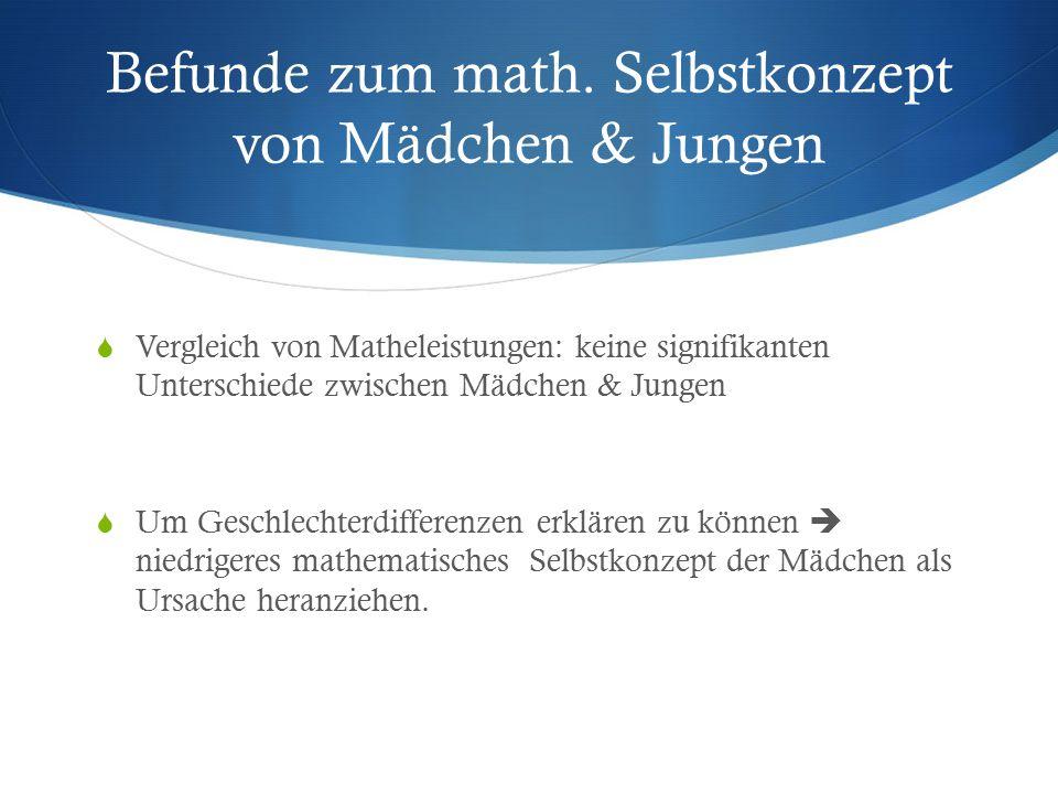 Befunde zum math. Selbstkonzept von Mädchen & Jungen  Vergleich von Matheleistungen: keine signifikanten Unterschiede zwischen Mädchen & Jungen  Um