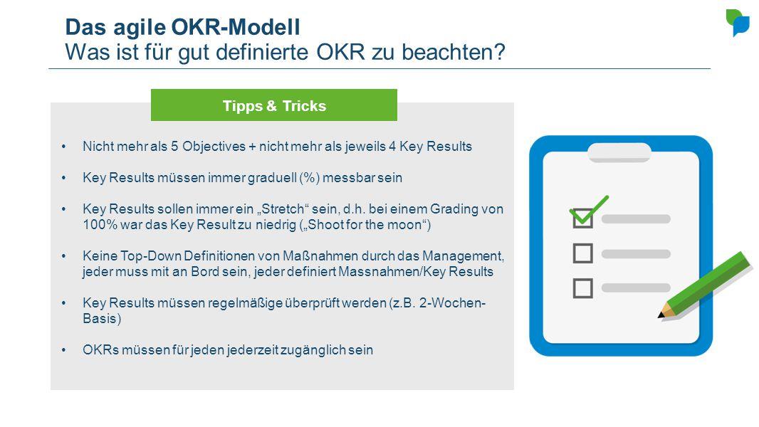 Das agile OKR-Modell Was ist für gut definierte OKR zu beachten? Nicht mehr als 5 Objectives + nicht mehr als jeweils 4 Key Results Key Results müssen