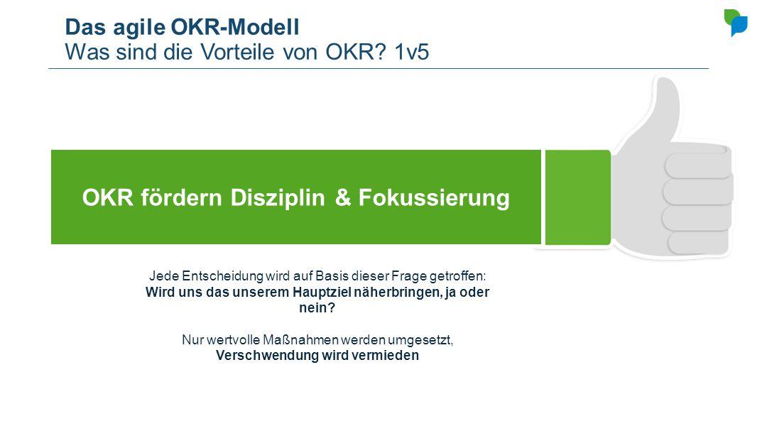 Das agile OKR-Modell Was sind die Vorteile von OKR? 1v5 OKR fördern Disziplin & Fokussierung Jede Entscheidung wird auf Basis dieser Frage getroffen:
