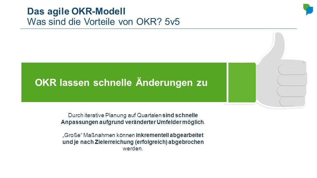 Das agile OKR-Modell Was sind die Vorteile von OKR? 5v5 OKR lassen schnelle Änderungen zu Durch iterative Planung auf Quartalen sind schnelle Anpassun
