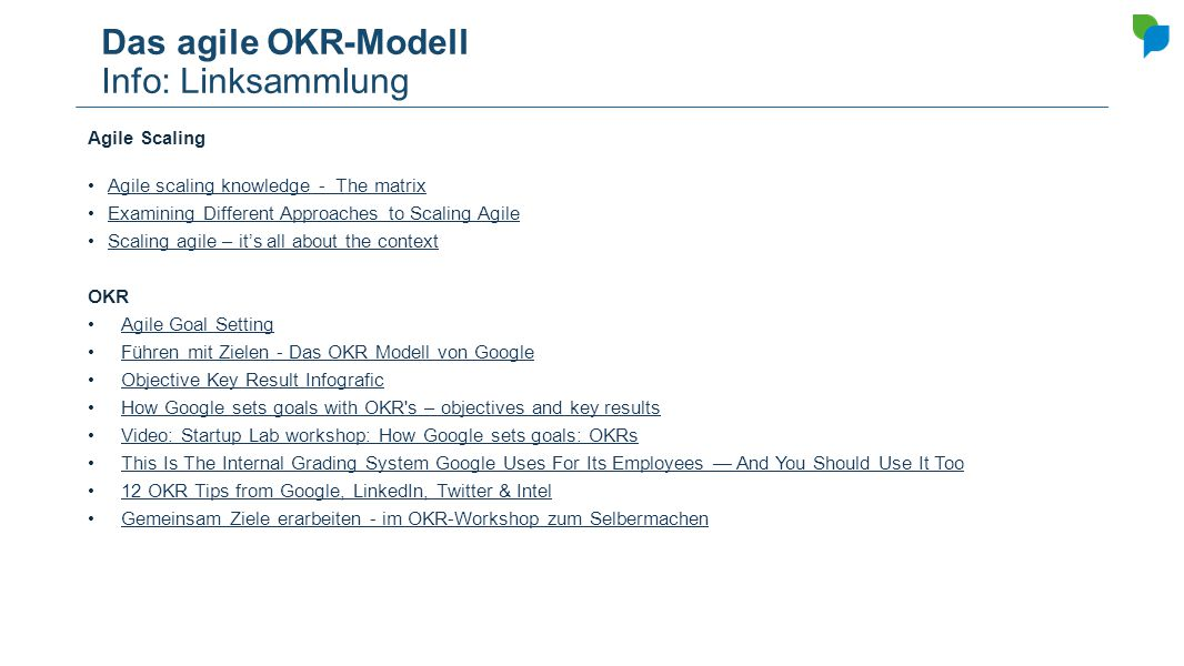 Das agile OKR-Modell Info: Linksammlung Agile Scaling Agile scaling knowledge - The matrix Examining Different Approaches to Scaling Agile Scaling agile – it's all about the context OKR Agile Goal Setting Führen mit Zielen - Das OKR Modell von Google Objective Key Result Infografic How Google sets goals with OKR s – objectives and key results Video: Startup Lab workshop: How Google sets goals: OKRs This Is The Internal Grading System Google Uses For Its Employees — And You Should Use It Too 12 OKR Tips from Google, LinkedIn, Twitter & Intel Gemeinsam Ziele erarbeiten - im OKR-Workshop zum Selbermachen