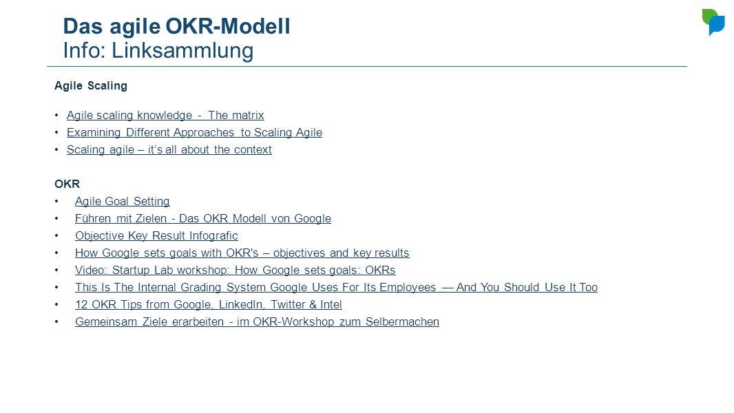 Das agile OKR-Modell Info: Linksammlung Agile Scaling Agile scaling knowledge - The matrix Examining Different Approaches to Scaling Agile Scaling agi