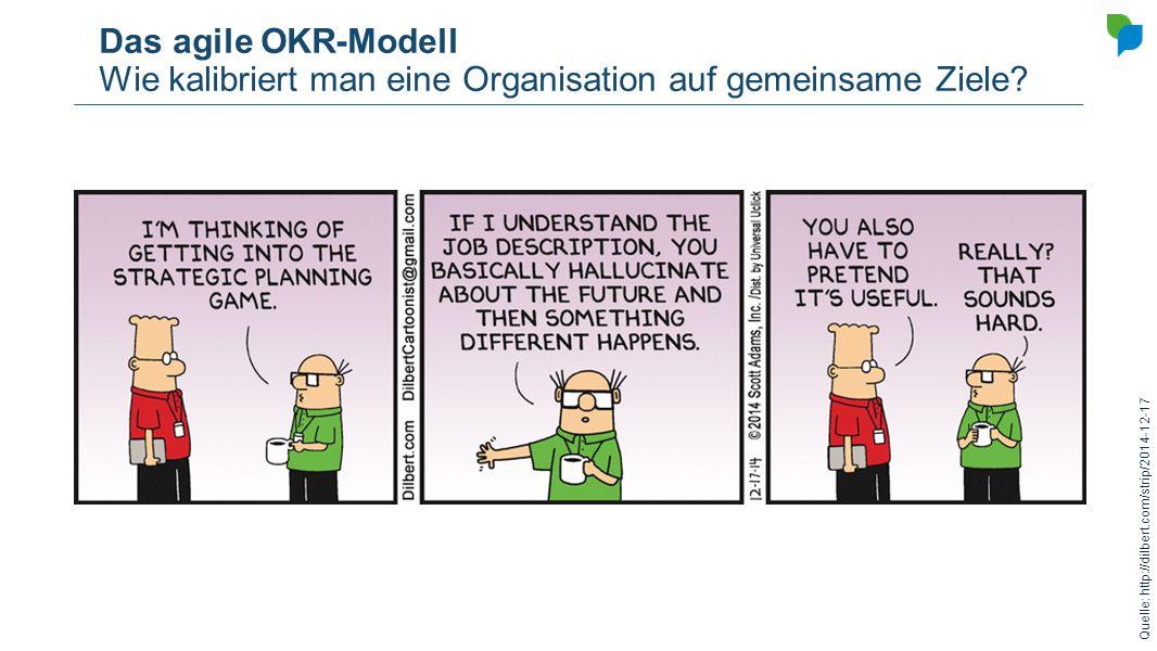 Das agile OKR-Modell Wie kalibriert man eine Organisation auf gemeinsame Ziele? Quelle: http://dilbert.com/strip/2014-12-17