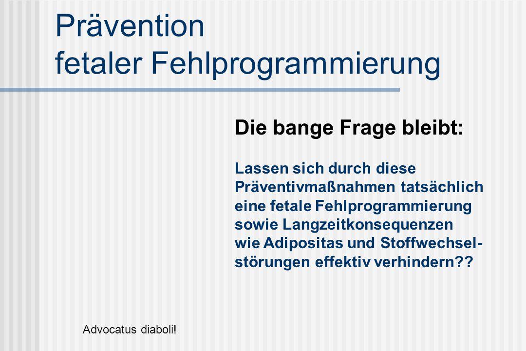Prävention fetaler Fehlprogrammierung Die bange Frage bleibt: Lassen sich durch diese Präventivmaßnahmen tatsächlich eine fetale Fehlprogrammierung sowie Langzeitkonsequenzen wie Adipositas und Stoffwechsel- störungen effektiv verhindern?.