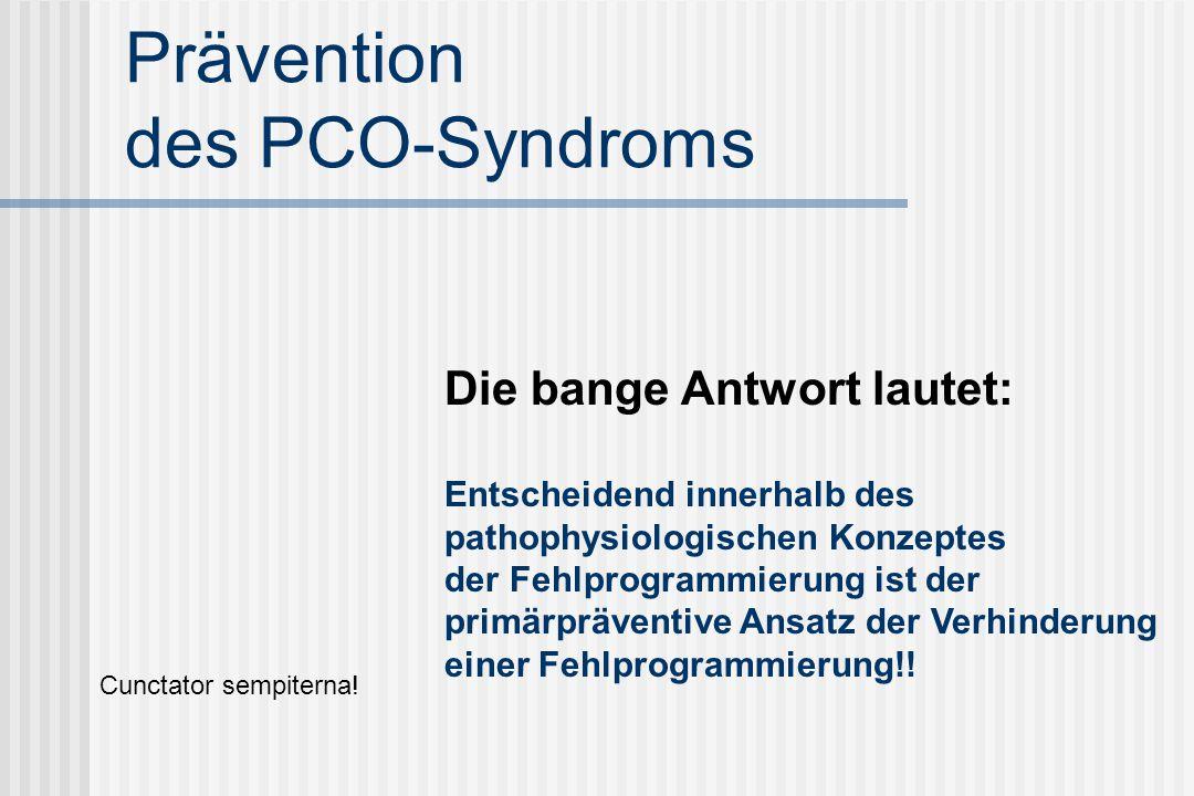 Prävention des PCO-Syndroms Die bange Antwort lautet: Entscheidend innerhalb des pathophysiologischen Konzeptes der Fehlprogrammierung ist der primärpräventive Ansatz der Verhinderung einer Fehlprogrammierung!.