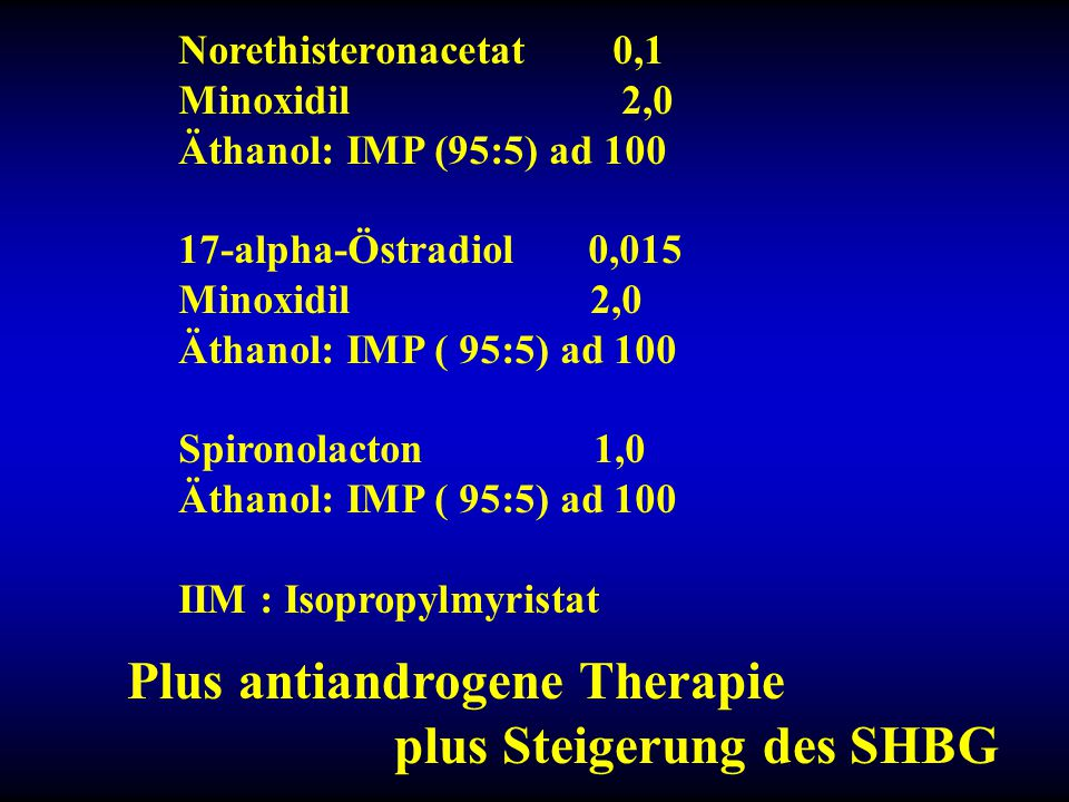 Plus antiandrogene Therapie plus Steigerung des SHBG Norethisteronacetat 0,1 Minoxidil 2,0 Äthanol: IMP (95:5) ad 100 17-alpha-Östradiol 0,015 Minoxid