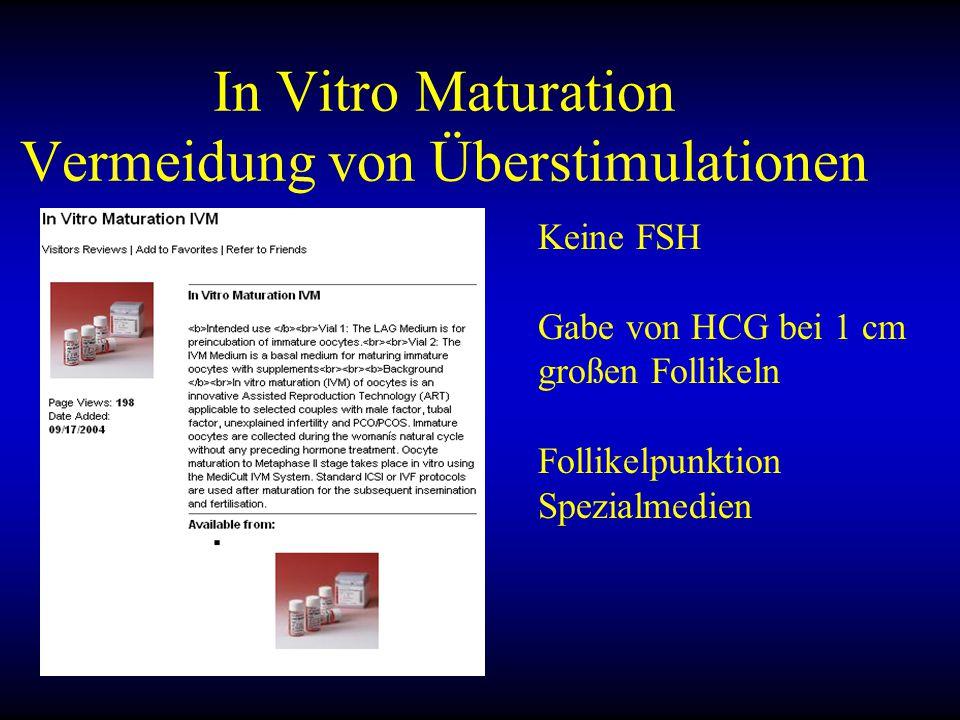 In Vitro Maturation Vermeidung von Überstimulationen Keine FSH Gabe von HCG bei 1 cm großen Follikeln Follikelpunktion Spezialmedien