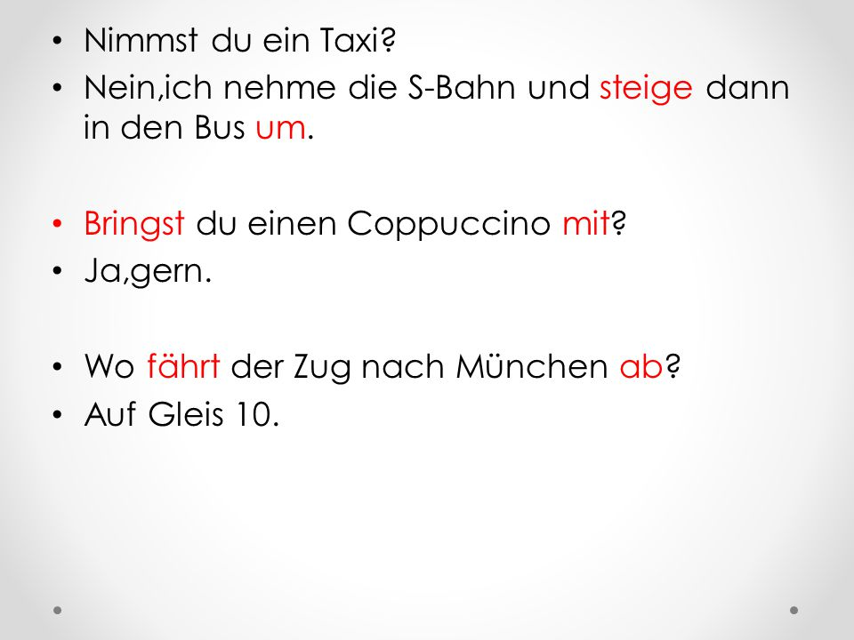 Nimmst du ein Taxi.Nein,ich nehme die S-Bahn und steige dann in den Bus um.