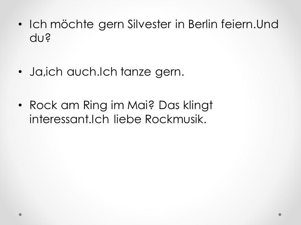 Ich möchte gern Silvester in Berlin feiern.Und du.