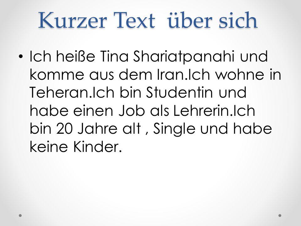 Kurzer Text über sich Ich heiße Tina Shariatpanahi und komme aus dem Iran.Ich wohne in Teheran.Ich bin Studentin und habe einen Job als Lehrerin.Ich bin 20 Jahre alt, Single und habe keine Kinder.