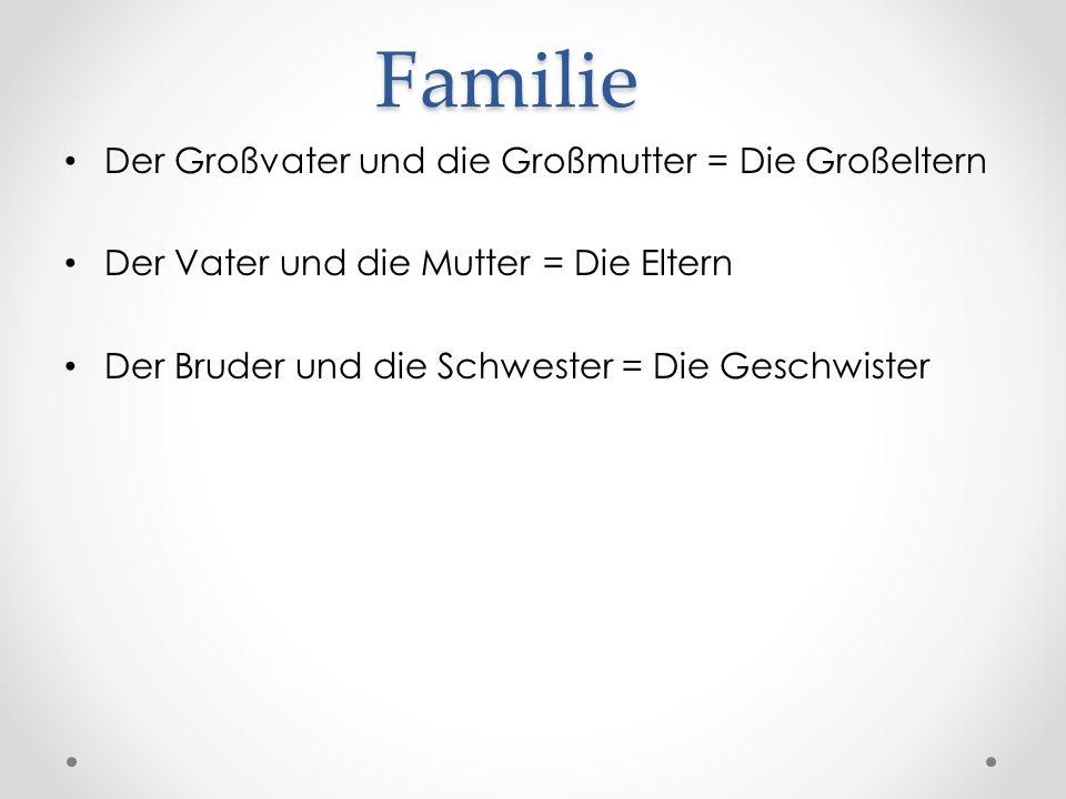 Familie Der Großvater und die Großmutter = Die Großeltern Der Vater und die Mutter = Die Eltern Der Bruder und die Schwester = Die Geschwister