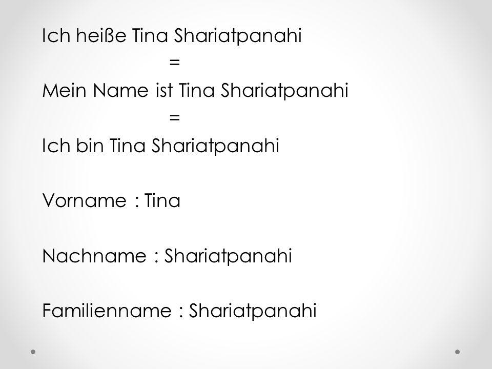 Ich heiße Tina Shariatpanahi = Mein Name ist Tina Shariatpanahi = Ich bin Tina Shariatpanahi Vorname : Tina Nachname : Shariatpanahi Familienname : Shariatpanahi