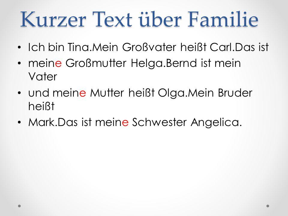 Kurzer Text über Familie Ich bin Tina.Mein Großvater heißt Carl.Das ist meine Großmutter Helga.Bernd ist mein Vater und meine Mutter heißt Olga.Mein Bruder heißt Mark.Das ist meine Schwester Angelica.