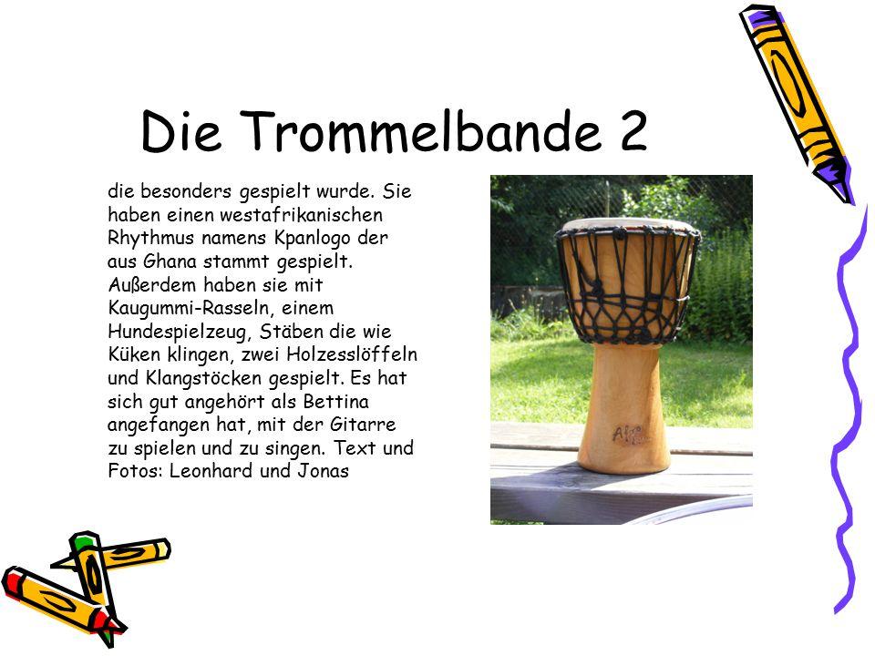 Die Trommelbande 2 die besonders gespielt wurde. Sie haben einen westafrikanischen Rhythmus namens Kpanlogo der aus Ghana stammt gespielt. Außerdem ha