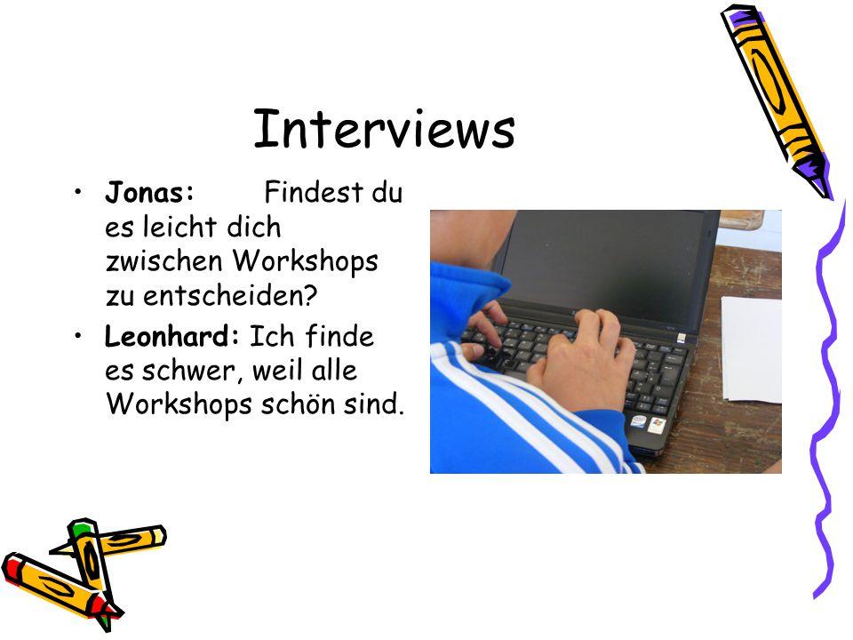 Interviews Jonas: Findest du es leicht dich zwischen Workshops zu entscheiden? Leonhard: Ich finde es schwer, weil alle Workshops schön sind.