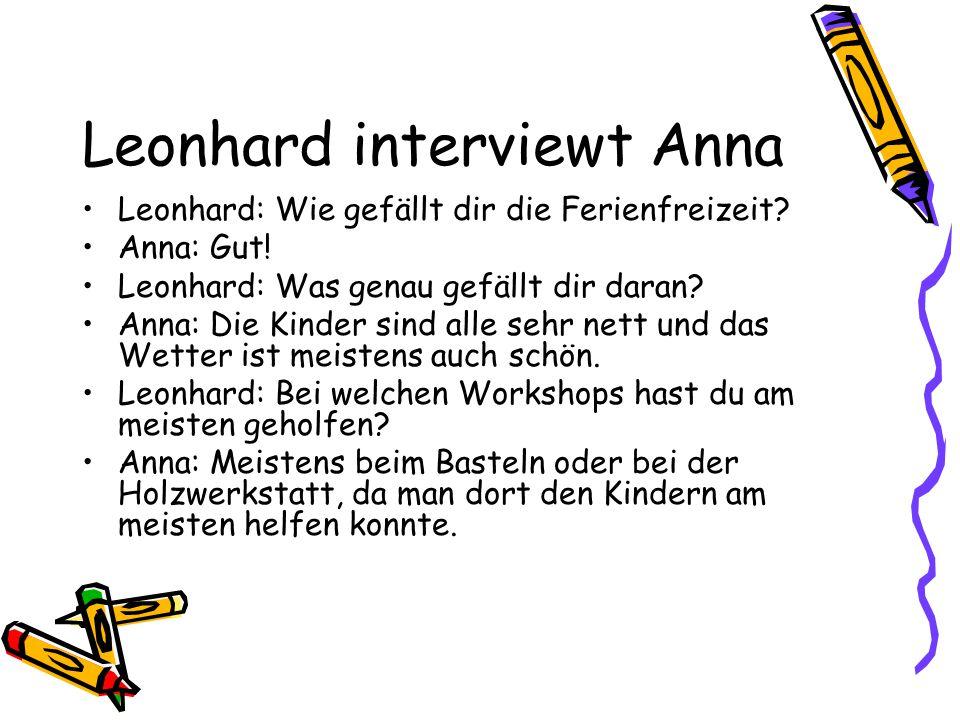 Leonhard interviewt Anna Leonhard: Wie gefällt dir die Ferienfreizeit? Anna: Gut! Leonhard: Was genau gefällt dir daran? Anna: Die Kinder sind alle se