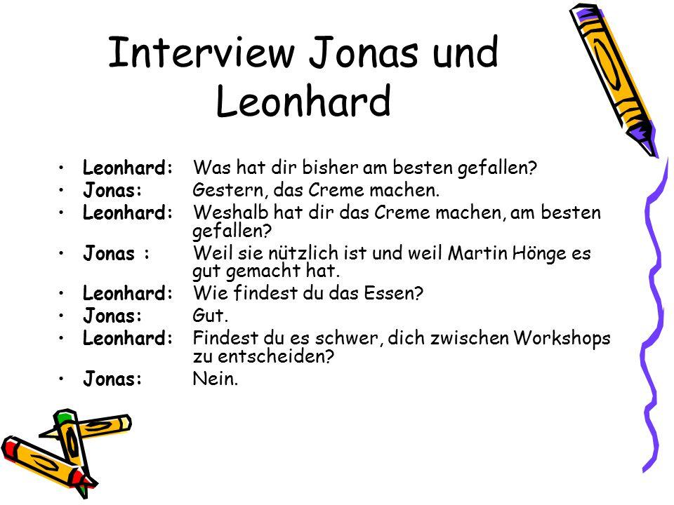 Interview Jonas und Leonhard Leonhard: Was hat dir bisher am besten gefallen? Jonas: Gestern, das Creme machen. Leonhard: Weshalb hat dir das Creme ma