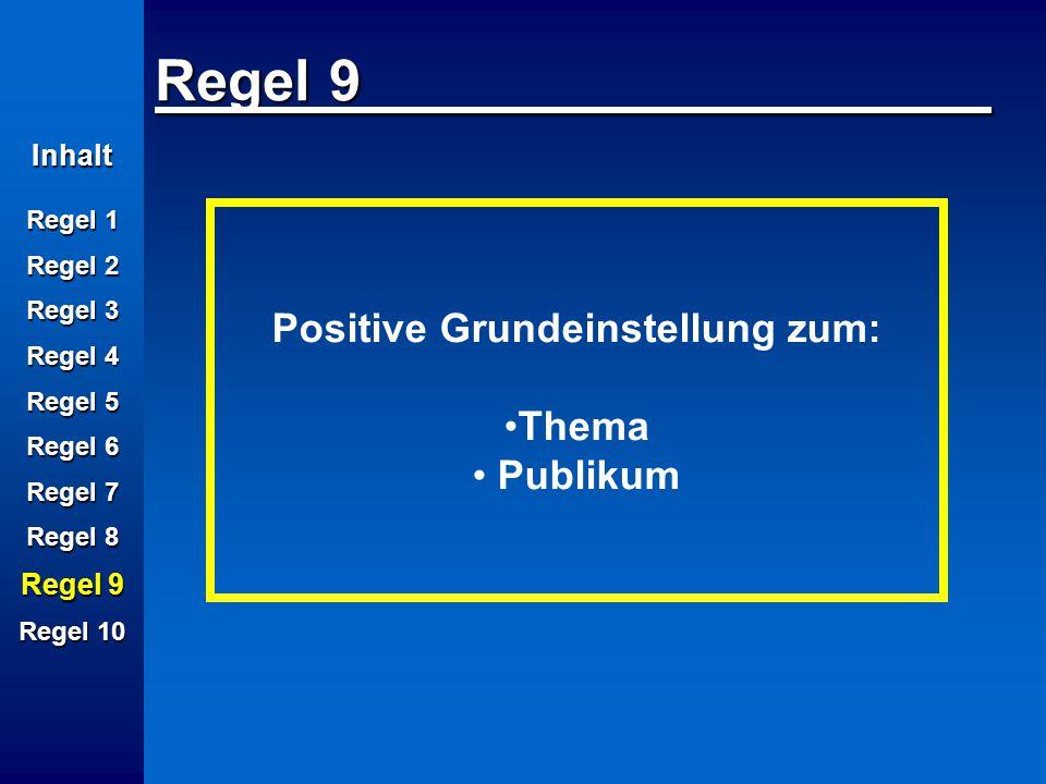 Inhalt Regel 1 Regel 2 Regel 3 Regel 4 Regel 5 Regel 6 Regel 7 Regel 8 Regel 9 Regel 10 Regel 9 Positive Grundeinstellung zum: Thema Publikum