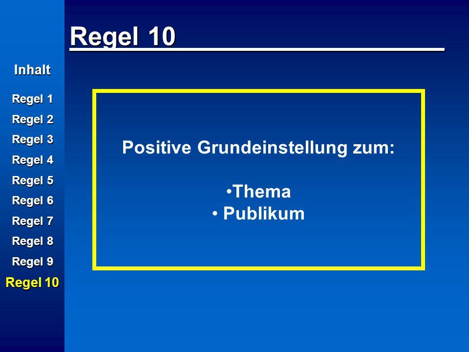 Inhalt Regel 1 Regel 2 Regel 3 Regel 4 Regel 5 Regel 6 Regel 7 Regel 8 Regel 9 Regel 10 Positive Grundeinstellung zum: Thema Publikum