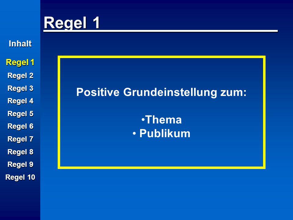 Inhalt Regel 1 Regel 2 Regel 3 Regel 4 Regel 5 Regel 6 Regel 7 Regel 8 Regel 9 Regel 10 Regel 1 Positive Grundeinstellung zum: Thema Publikum