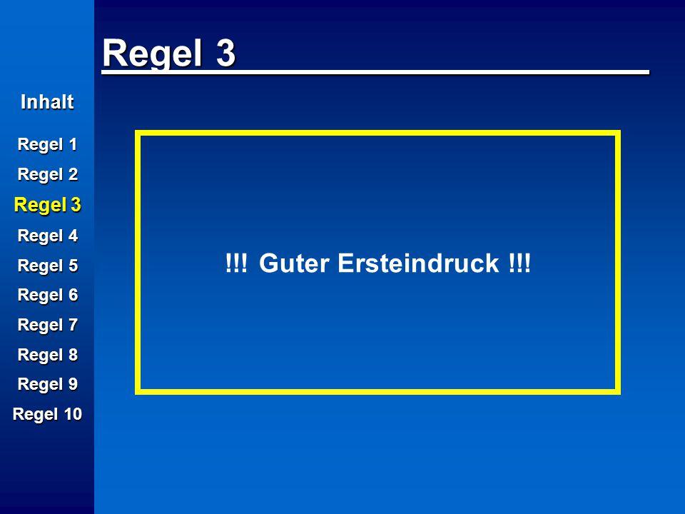 Inhalt Regel 1 Regel 2 Regel 3 Regel 4 Regel 5 Regel 6 Regel 7 Regel 8 Regel 9 Regel 10 Regel 3 !!! Guter Ersteindruck !!!