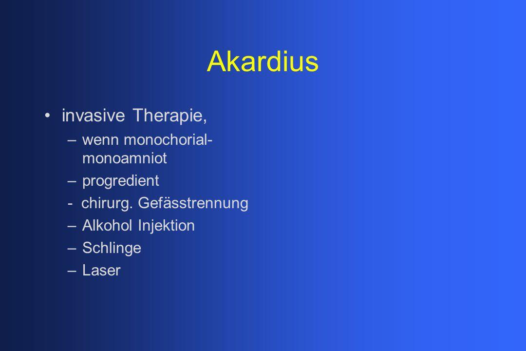Akardius invasive Therapie, –wenn monochorial- monoamniot –progredient - chirurg. Gefässtrennung –Alkohol Injektion –Schlinge –Laser