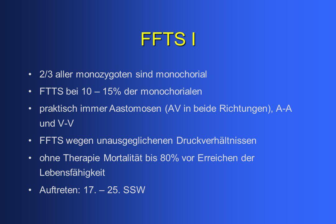 FFTS I 2/3 aller monozygoten sind monochorial FTTS bei 10 – 15% der monochorialen praktisch immer Aastomosen (AV in beide Richtungen), A-A und V-V FFTS wegen unausgeglichenen Druckverhältnissen ohne Therapie Mortalität bis 80% vor Erreichen der Lebensfähigkeit Auftreten: 17.