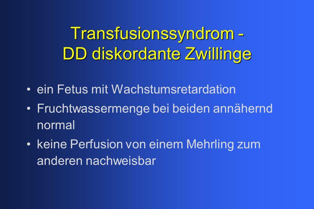 Transfusionssyndrom - DD diskordante Zwillinge ein Fetus mit Wachstumsretardation Fruchtwassermenge bei beiden annähernd normal keine Perfusion von einem Mehrling zum anderen nachweisbar