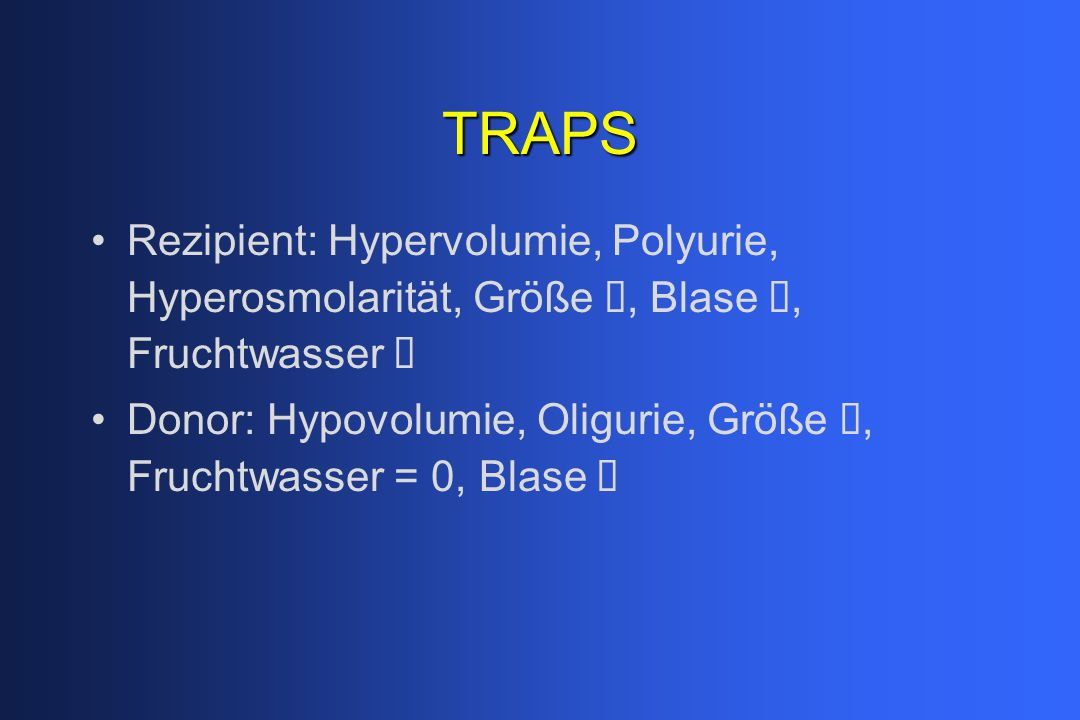 TRAPS Rezipient: Hypervolumie, Polyurie, Hyperosmolarität, Größe , Blase , Fruchtwasser  Donor: Hypovolumie, Oligurie, Größe , Fruchtwasser = 0, Blase 