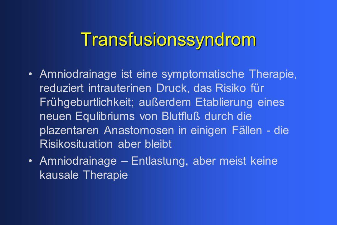 Transfusionssyndrom Amniodrainage ist eine symptomatische Therapie, reduziert intrauterinen Druck, das Risiko für Frühgeburtlichkeit; außerdem Etablierung eines neuen Equlibriums von Blutfluß durch die plazentaren Anastomosen in einigen Fällen - die Risikosituation aber bleibt Amniodrainage – Entlastung, aber meist keine kausale Therapie