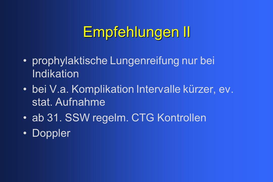 Empfehlungen II prophylaktische Lungenreifung nur bei Indikation bei V.a. Komplikation Intervalle kürzer, ev. stat. Aufnahme ab 31. SSW regelm. CTG Ko